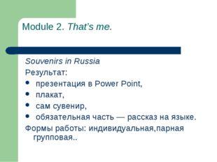 Module 2. That's me. Souvenirs in Russia Результат: презентация в Power Point
