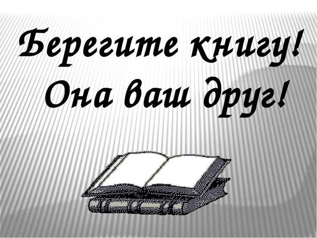 Берегите книгу! Она ваш друг!