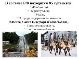 В составе РФ находятся 85 субъектов: 46 областей, 22 республики, 9 края, 3 го