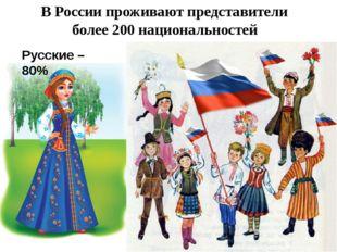 В России проживают представители более 200 национальностей Русские – 80%