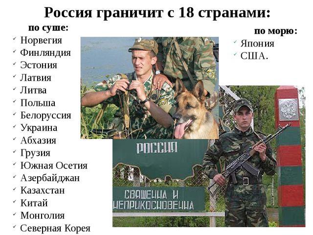 Россия граничит с 18 странами: по суше: Норвегия Финляндия Эстония Латвия Ли...