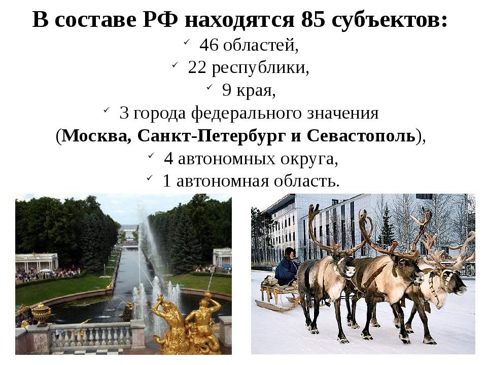 В составе РФ находятся 85 субъектов: 46 областей, 22 республики, 9 края, 3 го...
