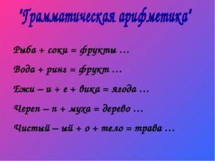 Рыба + соки = фрукты … Вода + ринг = фрукт … Ежи – и + е + вика = ягода … Чер