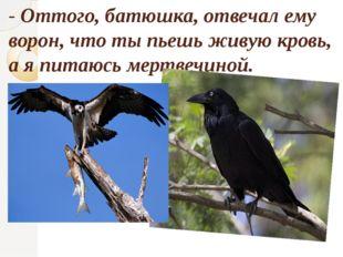 - Оттого, батюшка, отвечал ему ворон, что ты пьешь живую кровь, а я питаюсь м