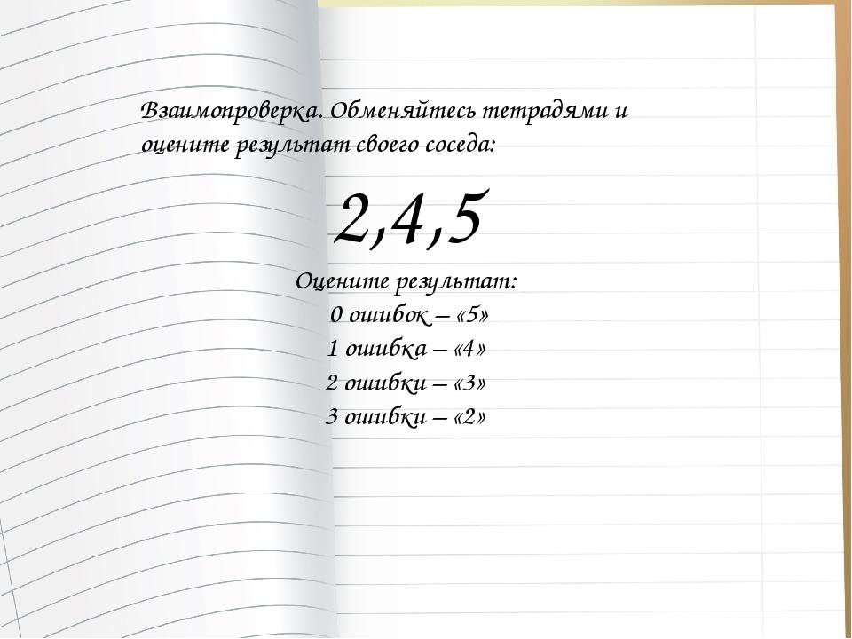 Взаимопроверка. Обменяйтесь тетрадями и оцените результат своего соседа: 2,4,...