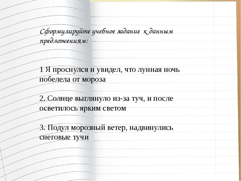 Сформулируйте учебное задание к данным предложениям: 1 Я проснулся и увидел,...