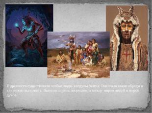 В древности существовали особые люди- колдуны (маги). Они знали какие обряды