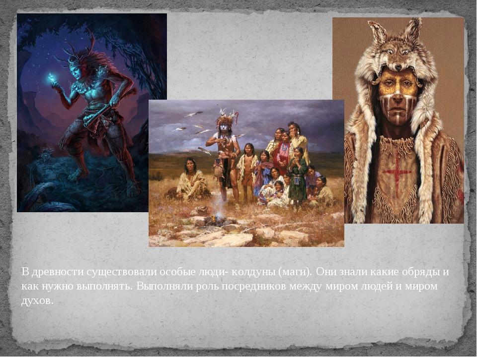В древности существовали особые люди- колдуны (маги). Они знали какие обряды...