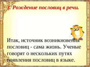 3. Рождение пословиц в речи. Итак, источник возникновения пословиц - сама жиз