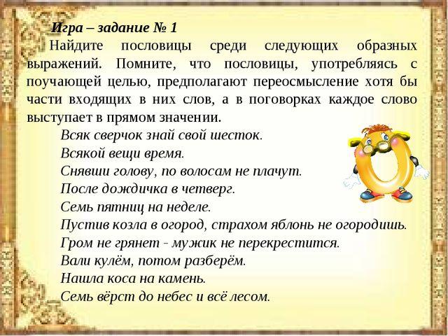 Игра – задание № 1 Найдите пословицы среди следующих образных выражений. Пом...
