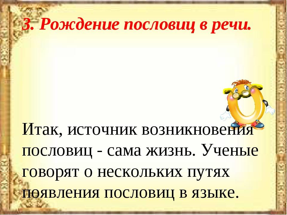 3. Рождение пословиц в речи. Итак, источник возникновения пословиц - сама жиз...