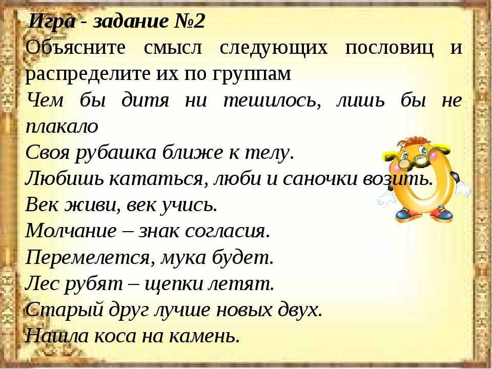 Игра - задание №2 Объясните смысл следующих пословиц и распределите их по гр...