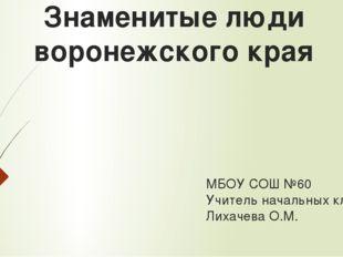 Знаменитые люди воронежского края МБОУ СОШ №60 Учитель начальных классов: Лих