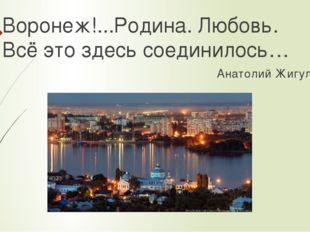Воронеж!...Родина. Любовь. Всё это здесь соединилось… Анатолий Жигулин