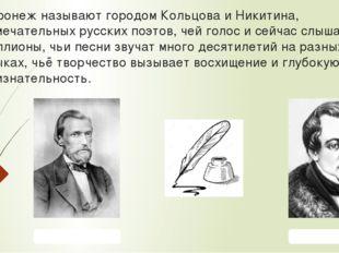 Воронеж называют городом Кольцова и Никитина, замечательных русских поэтов, ч