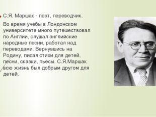 С.Я. Маршак - поэт, переводчик. Во время учебы в Лондонском университете мног