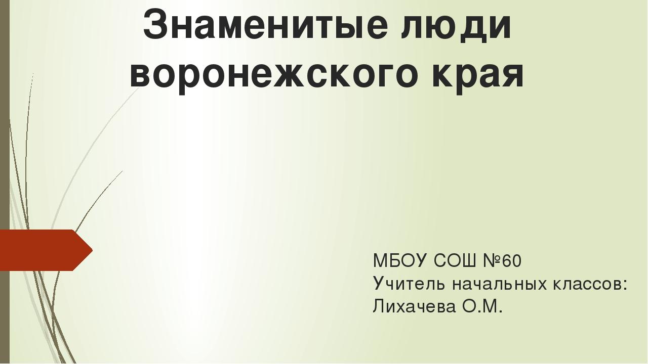 Знаменитые люди воронежского края МБОУ СОШ №60 Учитель начальных классов: Лих...
