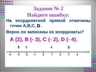 Задание № 2 Найдите ошибку: На координатной прямой отмечены точки А,В,С, D .