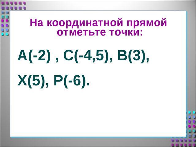 На координатной прямой отметьте точки: А(-2) , С(-4,5), В(3), Х(5), Р(-6).