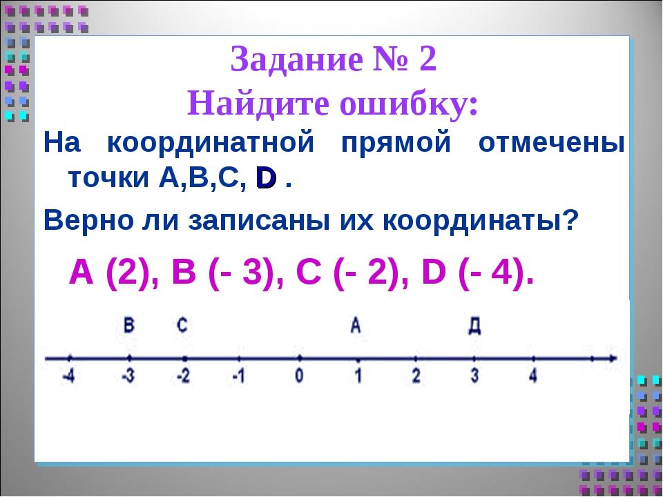 Задание № 2 Найдите ошибку: На координатной прямой отмечены точки А,В,С, D ....