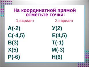 На координатной прямой отметьте точки: 1 вариант 2 вариант А(-2) У(2) С(-4,5