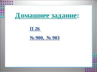 Домашнее задание: П 26 № 900, № 903