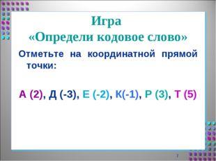 Игра «Определи кодовое слово» Отметьте на координатной прямой точки: А (2), Д