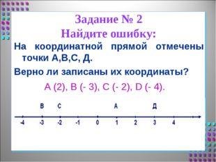 Задание № 2 Найдите ошибку: На координатной прямой отмечены точки А,В,С, Д. В