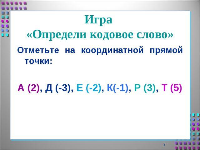 Игра «Определи кодовое слово» Отметьте на координатной прямой точки: А (2), Д...