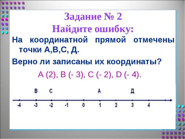 Задание № 2 Найдите ошибку: На координатной прямой отмечены точки А,В,С, Д. В...