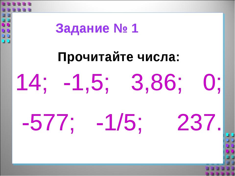 Прочитайте числа: 14; -1,5; 3,86; 0; -577; -1/5; 237. Задание № 1