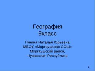 География 9класс Гунина Наталья Юрьевна МБОУ «Моргаушская СОШ» Моргаушский ра