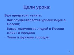Цели урока: Вам предстоит узнать: Как осуществляется урбанизация в России; Ка