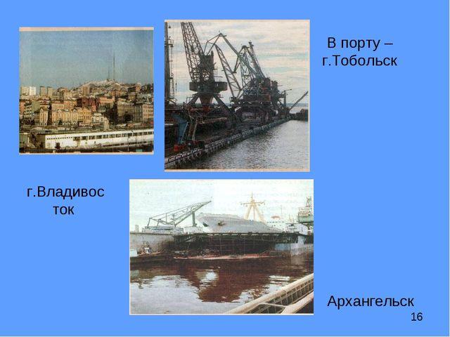 г.Владивосток В порту – г.Тобольск Архангельск