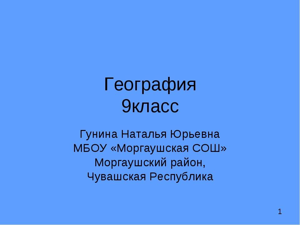 География 9класс Гунина Наталья Юрьевна МБОУ «Моргаушская СОШ» Моргаушский ра...