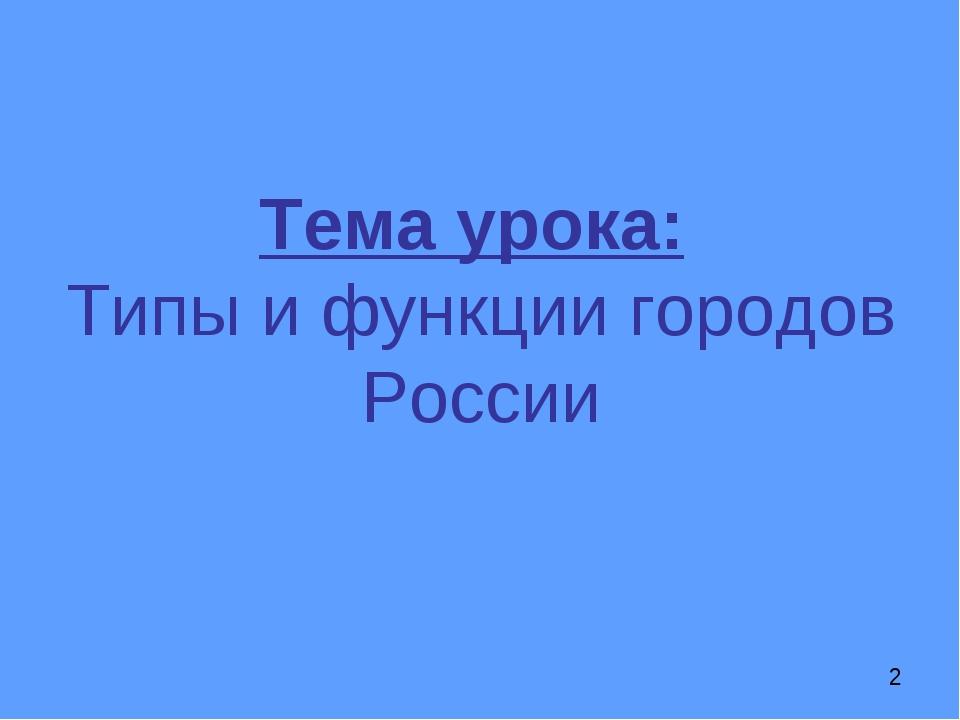 Тема урока: Типы и функции городов России