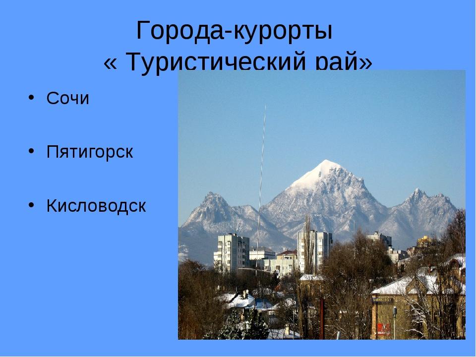 Города-курорты « Туристический рай» Сочи Пятигорск Кисловодск