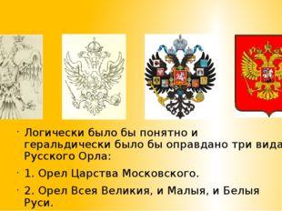 Логически было бы понятно и геральдически было бы оправдано три вида Русског