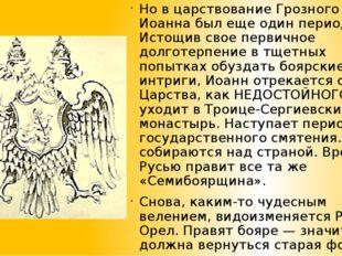 Но в царствование Грозного Царя Иоанна был еще один период. Истощив свое перв