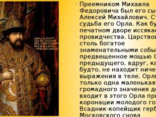 Преемником Михаила Федоровича был его сын Алексей Михайлович. Странна судьба