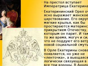 На престол вступает Императрица Екатерина II. Екатерининский Орел очень ясно