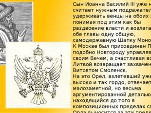 Сын Иоанна Василий III уже не считает нужным подражательно удерживать венцы н