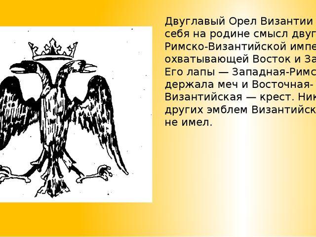 Двуглавый Орел Византии имел у себя на родине смысл двуглавой Римско-Византий...