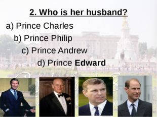 2. Who is her husband? a) Prince Charles b) Prince Philip c) Prince Andrew