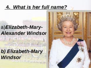 4. What is her full name? a)Elizabeth-Mary-Alexander Windsor b) Elizabeth-Ma