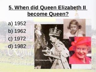 5. When did Queen Elizabeth II become Queen? a) 1952 b) 1962 c) 1972 d) 1982