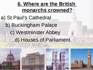 6. Where are the British monarchs crowned? a) St Paul's Cathedral b) Bucking