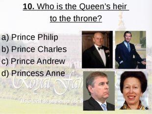 10. Who is the Queen's heir to the throne? a) Prince Philip b) Prince Charles