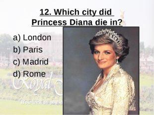12. Which city did Princess Diana die in? a) London b) Paris c) Madrid d) Rome