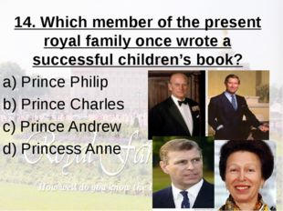 14. Which member of the present royal family once wrote a successful children